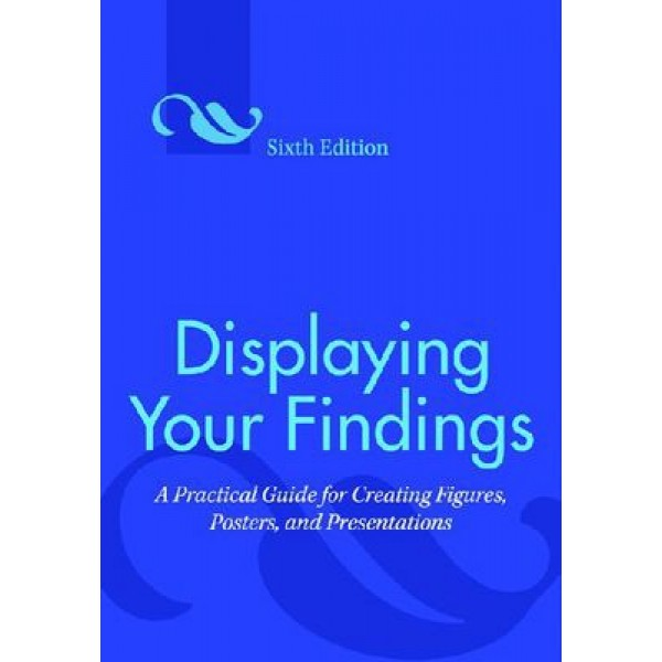 Displaying Your Findings - A Practical Guide for Creating Figures, Posters, and Presentations 6th Edition